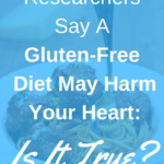 Researchers Say A Gluten-Free Diet May Harm Your Heart: Is it True?