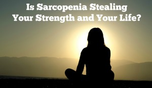 Is Sarcopenia Stealing Your Strength and Your Life?